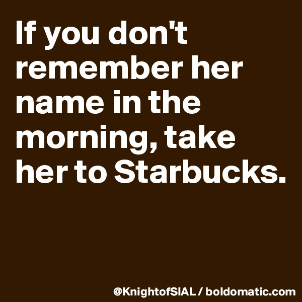 If you don't remember her name in the morning, take her to Starbucks.