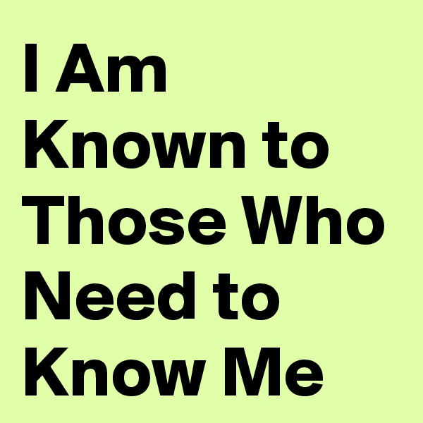 I Am Known to Those Who Need to Know Me