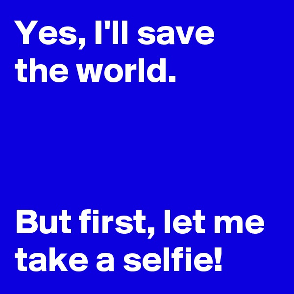 Yes, I'll save the world.    But first, let me take a selfie!