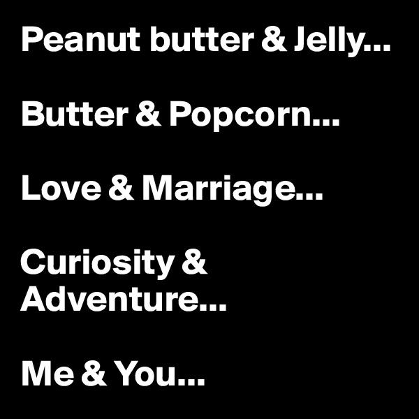 Peanut butter & Jelly...  Butter & Popcorn...  Love & Marriage...  Curiosity & Adventure...  Me & You...
