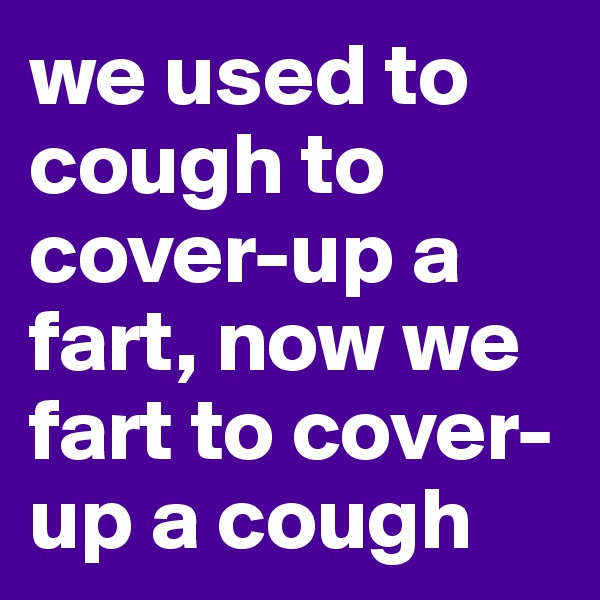 we used to cough to cover-up a fart, now we fart to cover-up a cough