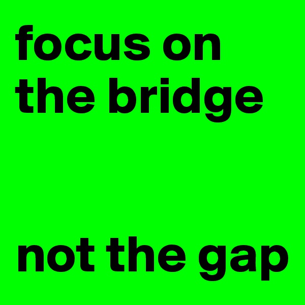 focus on the bridge   not the gap