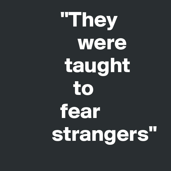 """""""They                 were                    taught                to                           fear                        strangers"""""""