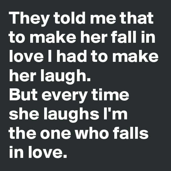 They told me that to make her fall in love I had to make her laugh. But every time she laughs I'm the one who falls in love.