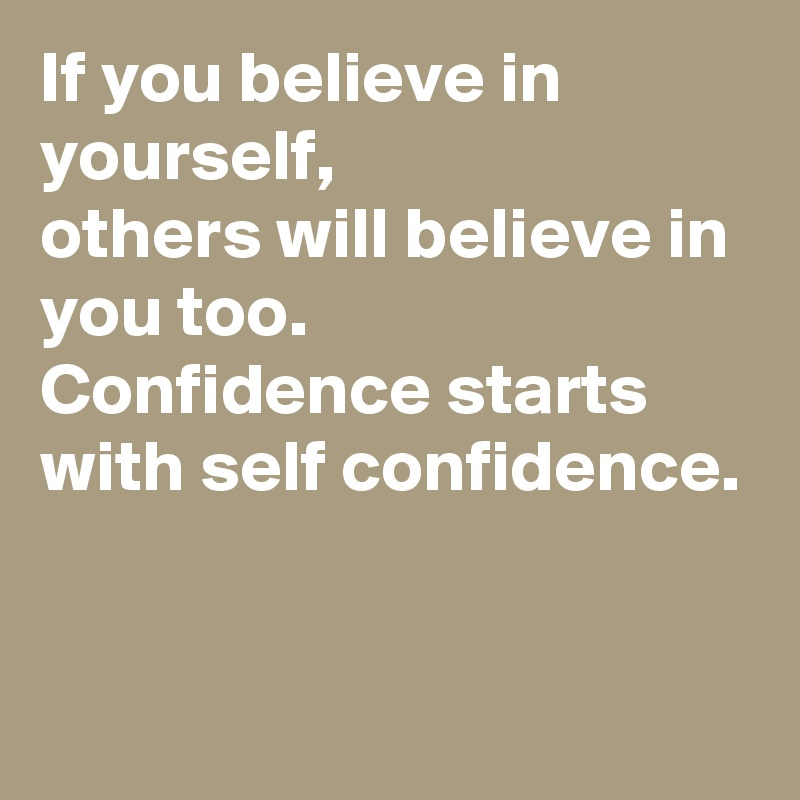 If you believe in yourself,  others will believe in you too.  Confidence starts with self confidence.