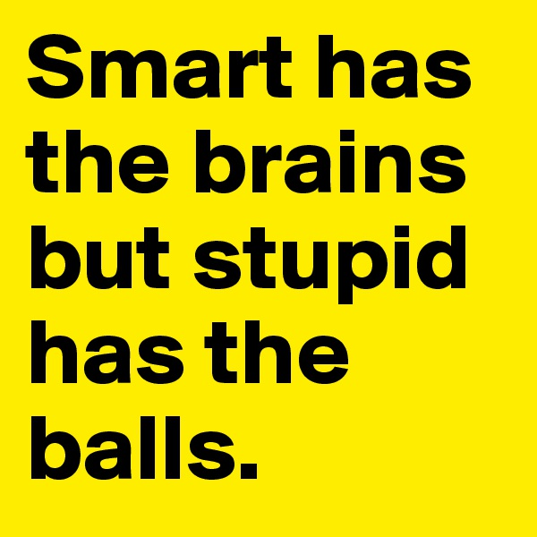 Smart has the brains but stupid has the balls.