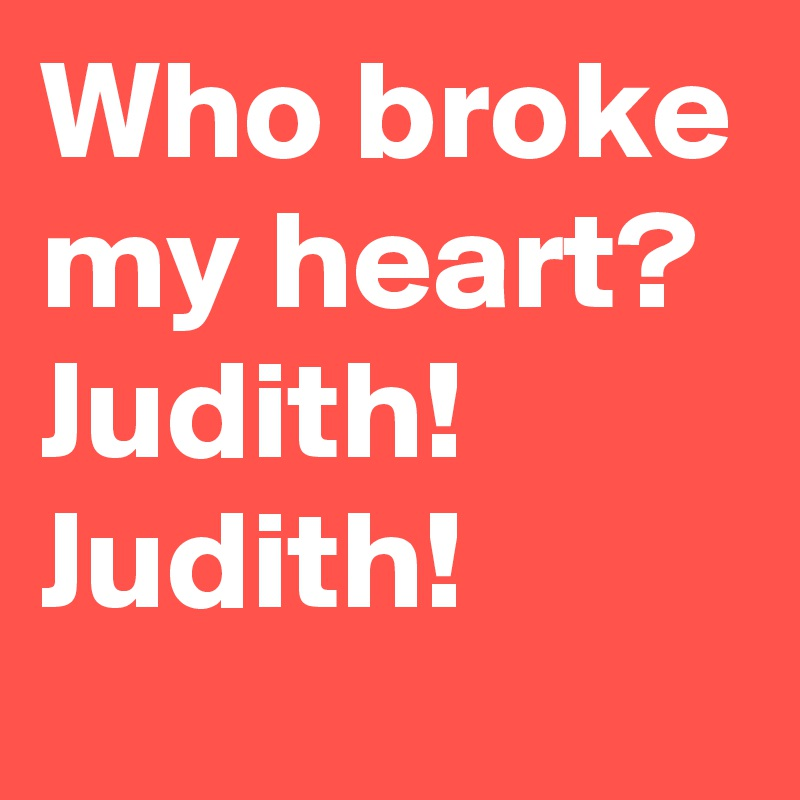 Who broke my heart? Judith! Judith!