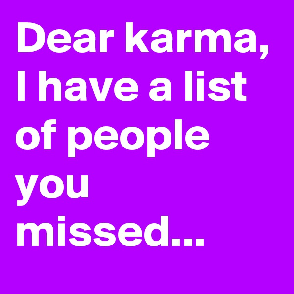 Dear karma, I have a list of people you missed...