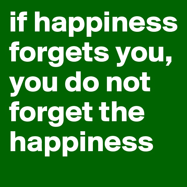 if happiness forgets you, you do not forget the happiness