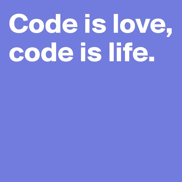 Code is love, code is life.