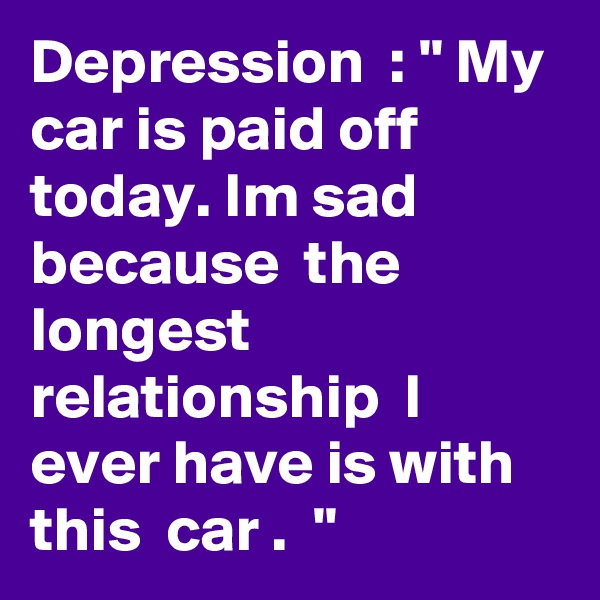 "Depression  : "" My car is paid off today. Im sad because  the longest  relationship  I ever have is with this  car .  """