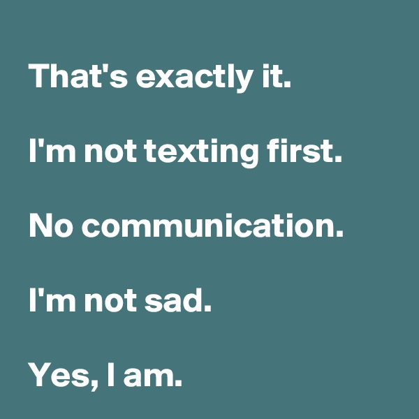 That's exactly it.   I'm not texting first.   No communication.   I'm not sad.   Yes, I am.