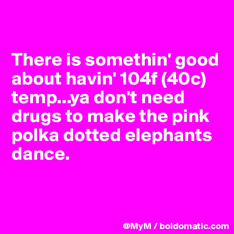 There is somethin' good about havin' 104f (40c) temp...ya don't need drugs to make the pink polka dotted elephants dance.