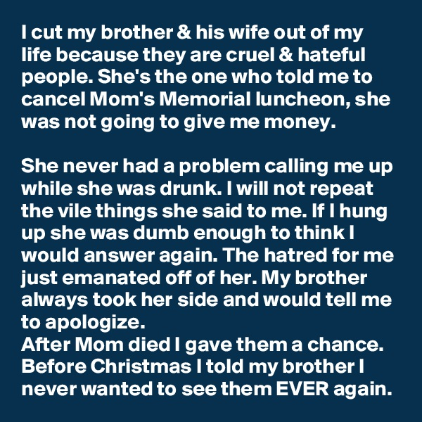 I cut my brother & his wife out of my life because they are cruel & hateful people. She's the one who told me to cancel Mom's Memorial luncheon, she was not going to give me money.  She never had a problem calling me up while she was drunk. I will not repeat the vile things she said to me. If I hung up she was dumb enough to think I would answer again. The hatred for me just emanated off of her. My brother always took her side and would tell me to apologize. After Mom died I gave them a chance. Before Christmas I told my brother I never wanted to see them EVER again.