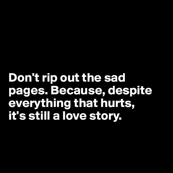 Don't rip out the sad pages. Because, despite everything that hurts,  it's still a love story.