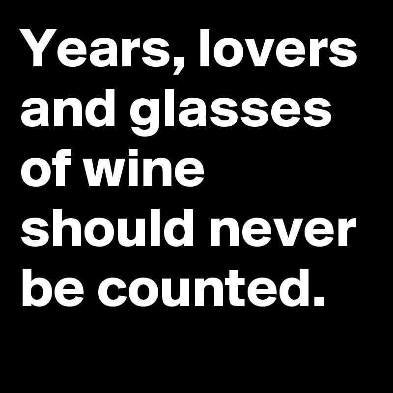 Years, lovers and glasses of wine should never be counted.
