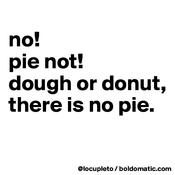 no! pie not! dough or donut, there is no pie.