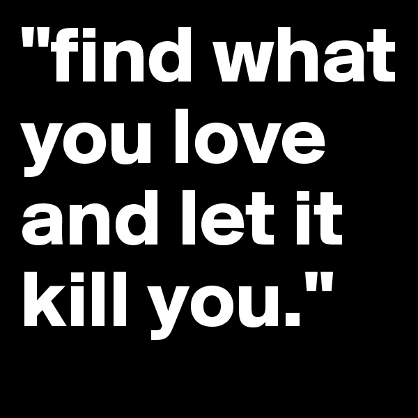"""find what you love and let it kill you."""