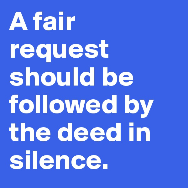 A fair request should be followed by the deed in silence.