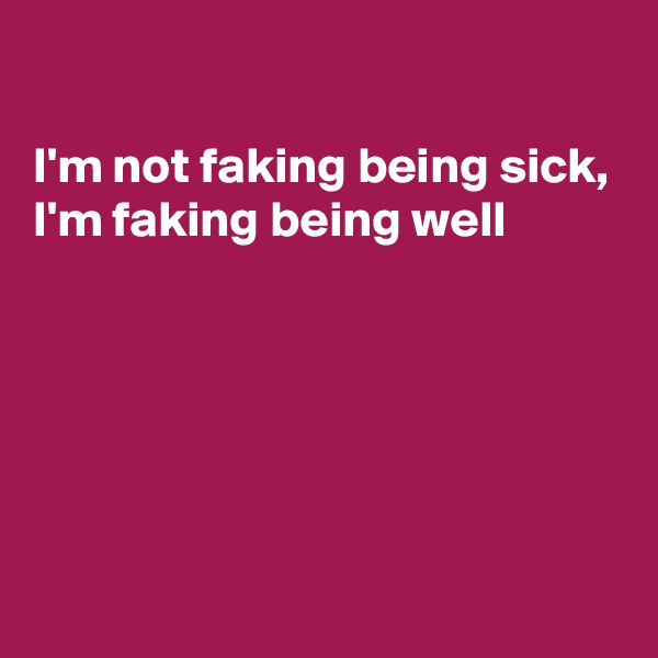 I'm not faking being sick,  I'm faking being well