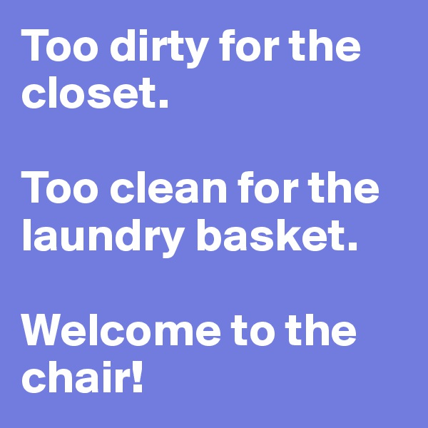 Too dirty for the closet.  Too clean for the laundry basket.  Welcome to the chair!