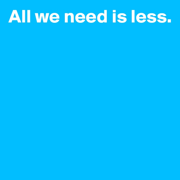 All we need is less.