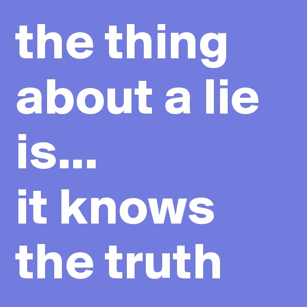 the thing about a lie is... it knows the truth
