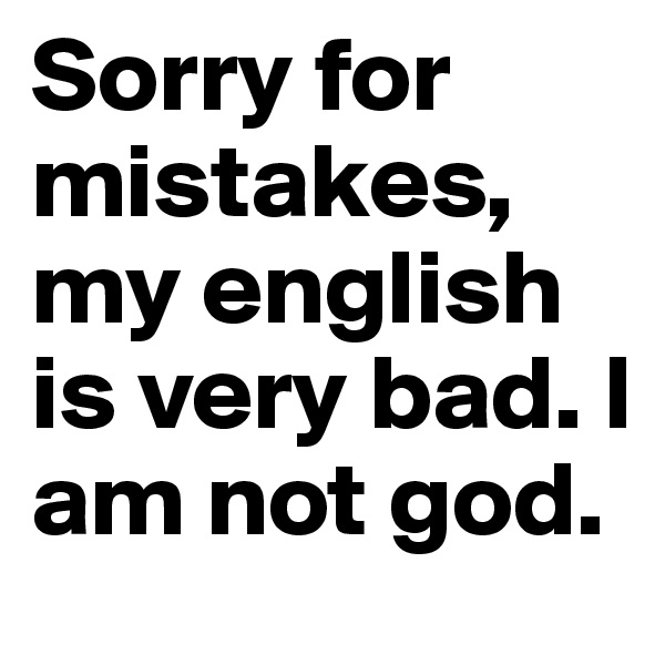 Sorry for mistakes, my english is very bad. I am not god.