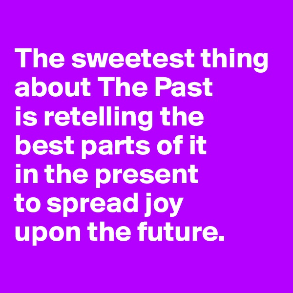 The sweetest thing about The Past is retelling the  best parts of it  in the present  to spread joy  upon the future.