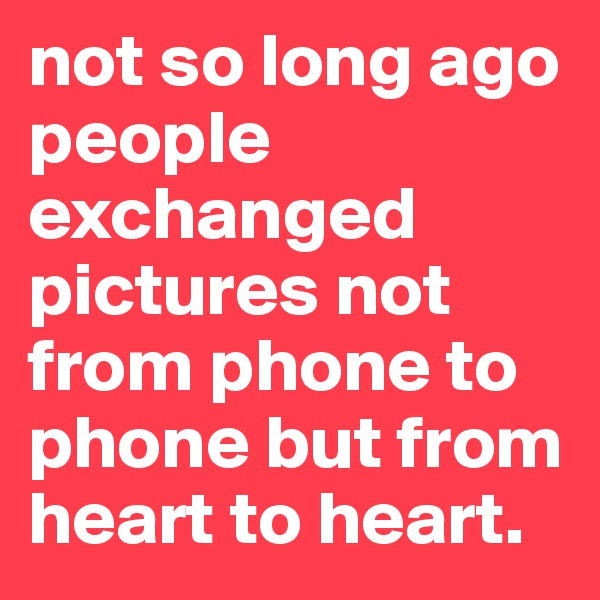 not so long ago people exchanged pictures not from phone to phone but from heart to heart.