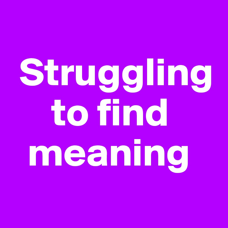 Struggling       to find    meaning