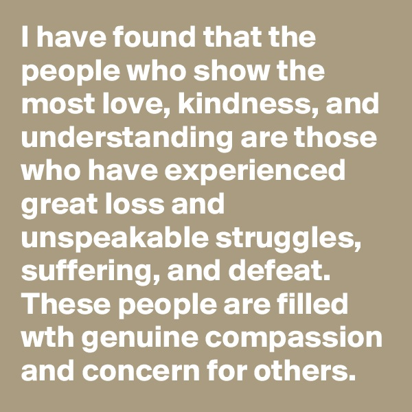 I have found that the people who show the most love, kindness, and understanding are those who have experienced great loss and unspeakable struggles, suffering, and defeat.  These people are filled wth genuine compassion and concern for others.