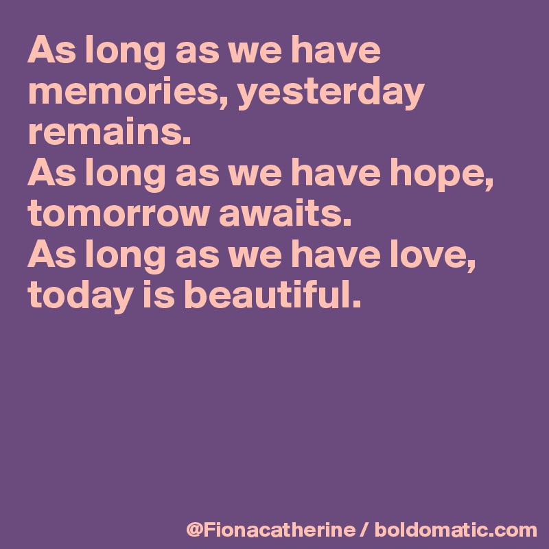 As long as we have memories, yesterday  remains. As long as we have hope, tomorrow awaits. As long as we have love, today is beautiful.