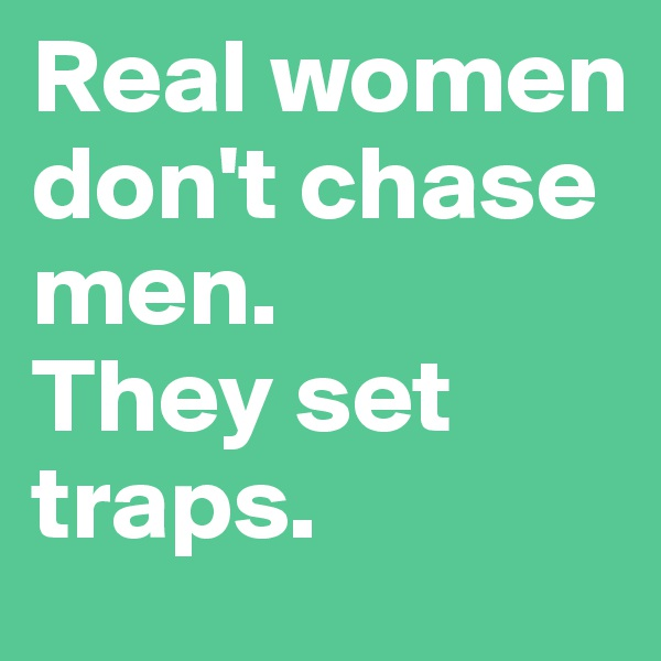 Real women don't chase men. They set traps.
