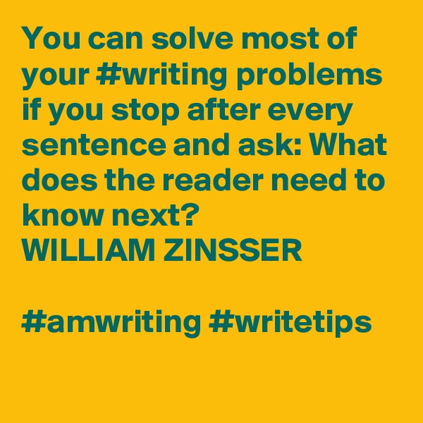 You can solve most of your #writing problems if you stop after every sentence and ask: What does the reader need to know next? WILLIAM ZINSSER  #amwriting #writetips