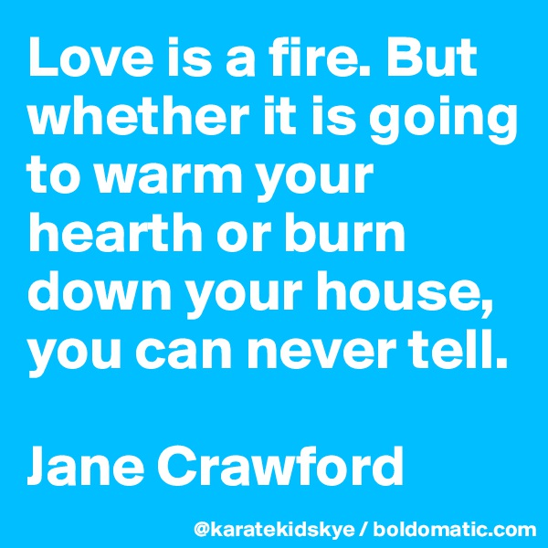 Love is a fire. But whether it is going to warm your hearth or burn down your house, you can never tell.   Jane Crawford