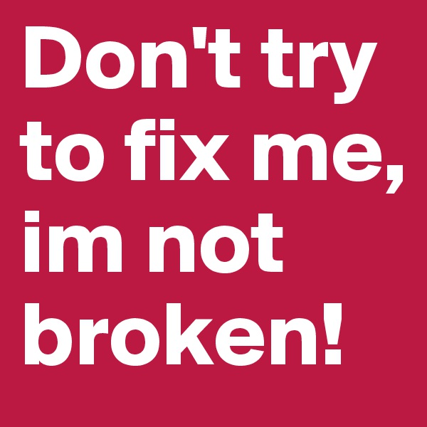 Don't try to fix me, im not broken!
