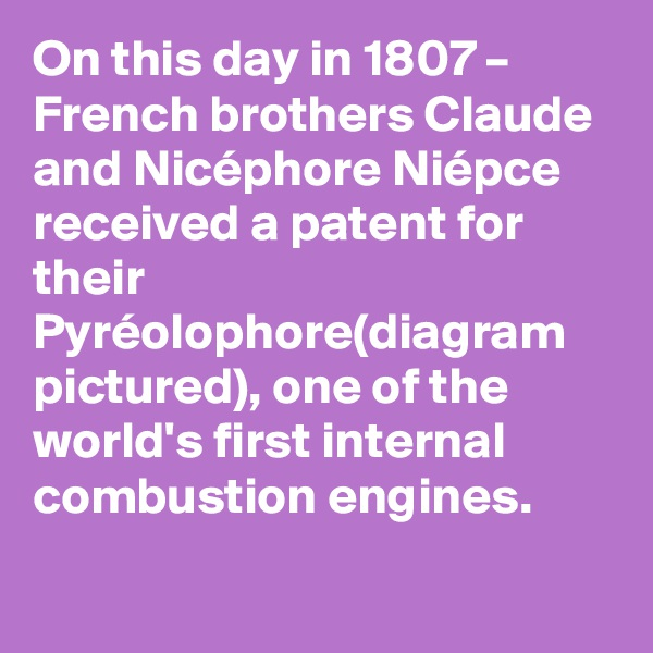 On this day in 1807 – French brothers Claude and Nicéphore Niépce received a patent for their Pyréolophore(diagram pictured), one of the world's first internal combustion engines.
