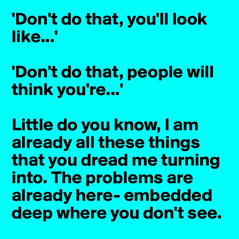 'Don't do that, you'll look like...'  'Don't do that, people will think you're...'  Little do you know, I am already all these things that you dread me turning into. The problems are already here- embedded deep where you don't see.