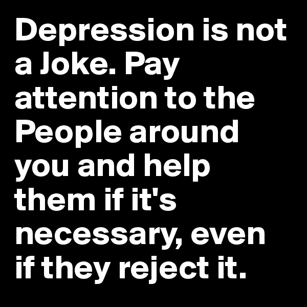 Depression is not a Joke. Pay attention to the People around you and help them if it's necessary, even if they reject it.