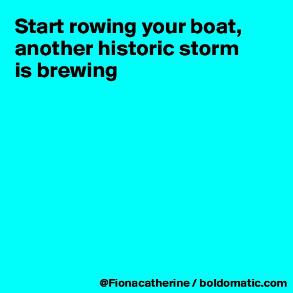 Start rowing your boat, another historic storm is brewing