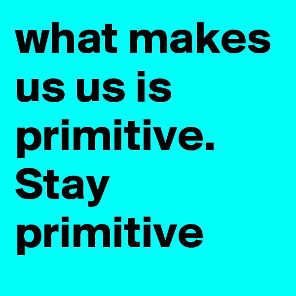 what makes us us is primitive. Stay primitive