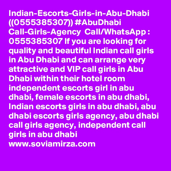 Indian-Escorts-Girls-in-Abu-Dhabi ((0555385307)) #AbuDhabi Call-Girls-Agency  Call/WhatsApp : 0555385307 If you are looking for quality and beautiful Indian call girls in Abu Dhabi and can arrange very attractive and VIP call girls in Abu Dhabi within their hotel room independent escorts girl in abu dhabi, female escorts in abu dhabi, Indian escorts girls in abu dhabi, abu dhabi escorts girls agency, abu dhabi call girls agency, independent call girls in abu dhabi www.soviamirza.com