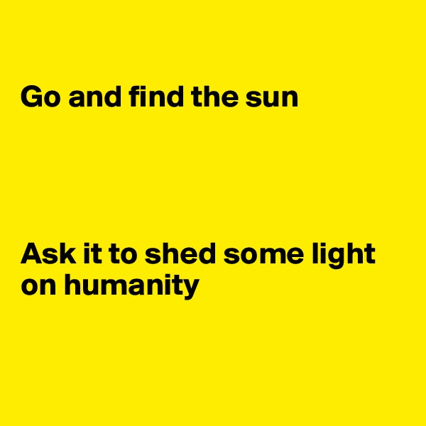 Go and find the sun     Ask it to shed some light on humanity