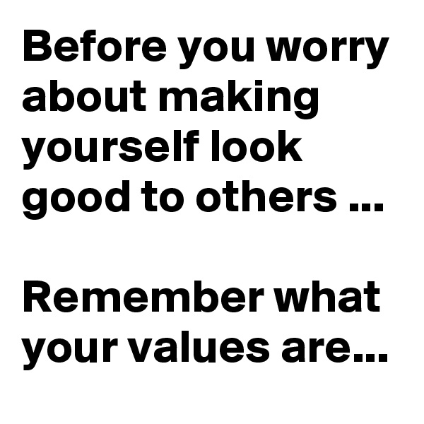 Before you worry about making yourself look good to others ...  Remember what your values are...