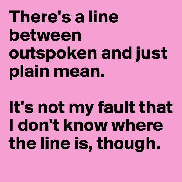 There's a line between outspoken and just plain mean.   It's not my fault that I don't know where the line is, though.
