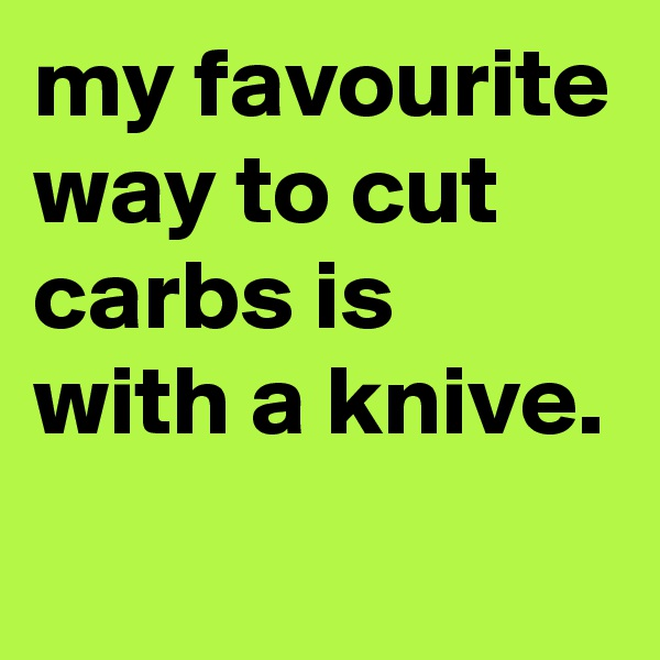 my favourite way to cut carbs is with a knive.