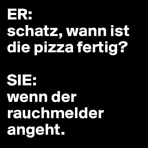ER:  schatz, wann ist die pizza fertig?  SIE:  wenn der rauchmelder angeht.
