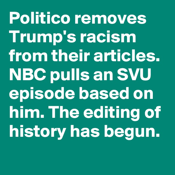 Politico removes Trump's racism from their articles. NBC pulls an SVU episode based on him. The editing of history has begun.