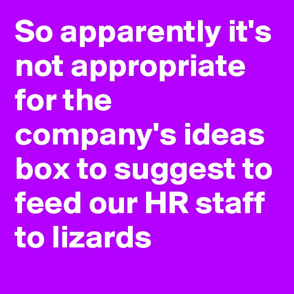 So apparently it's not appropriate for the company's ideas box to suggest to feed our HR staff to lizards